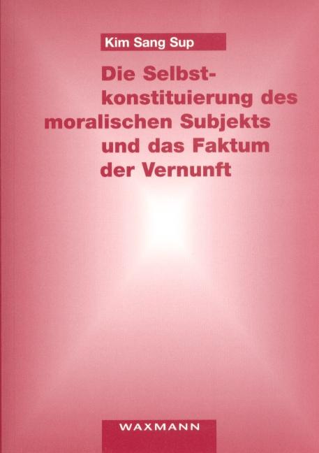 Die Selbstkonstituierung des moralischen Subjekts und das Faktum der Vernunft