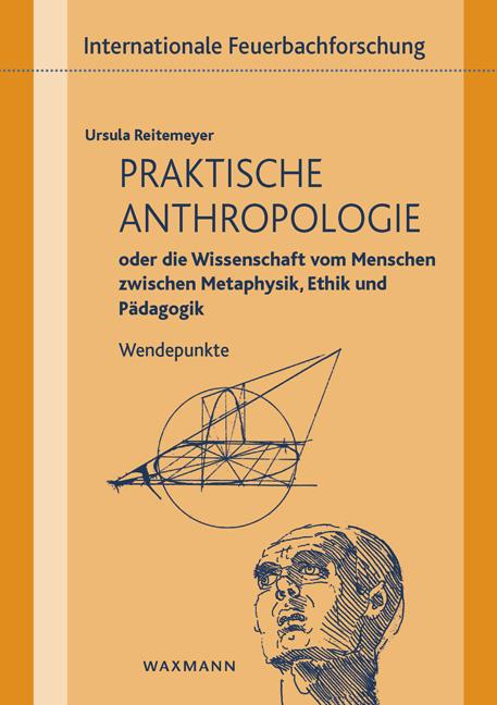 Praktische Anthropologie oder die Wissenschaft vom Menschen zwischen Metaphysik, Ethik und Pädagogik